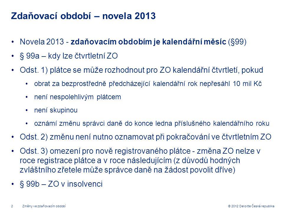 2 © 2012 Deloitte Česká republika Zdaňovací období – novela 2013 Novela 2013 - zdaňovacím obdobím je kalendářní měsíc (§99) § 99a – kdy lze čtvrtletní
