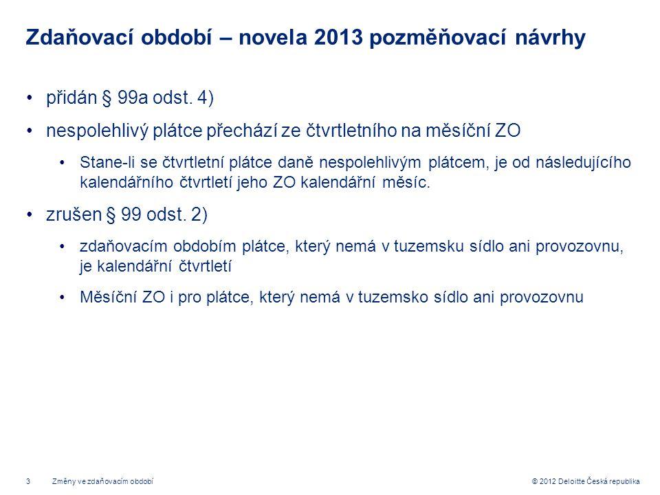 3 © 2012 Deloitte Česká republika Zdaňovací období – novela 2013 pozměňovací návrhy přidán § 99a odst. 4) nespolehlivý plátce přechází ze čtvrtletního