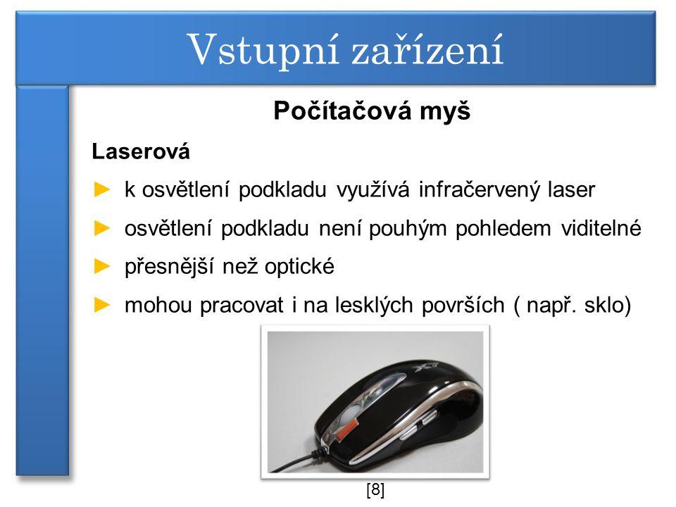 Počítačová myš Laserová ►k osvětlení podkladu využívá infračervený laser ►osvětlení podkladu není pouhým pohledem viditelné ►přesnější než optické ►mohou pracovat i na lesklých površích ( např.
