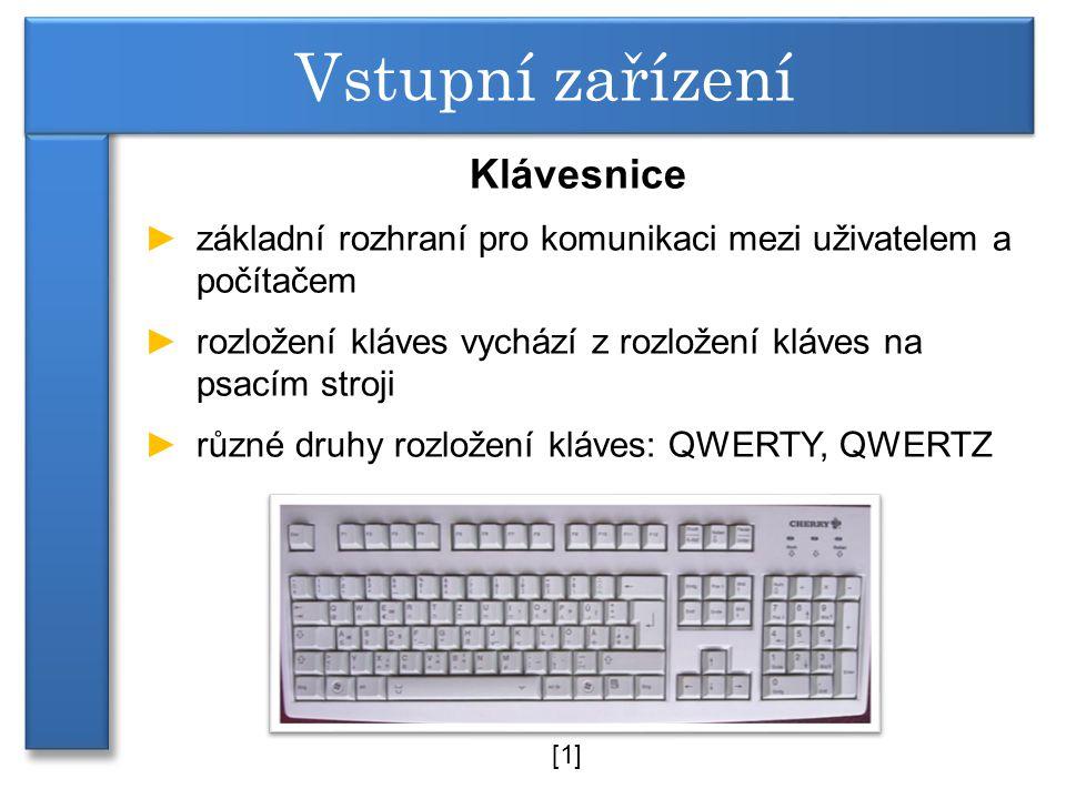 Klávesnice ►základní rozhraní pro komunikaci mezi uživatelem a počítačem ►rozložení kláves vychází z rozložení kláves na psacím stroji ►různé druhy rozložení kláves: QWERTY, QWERTZ Vstupní zařízení [1]