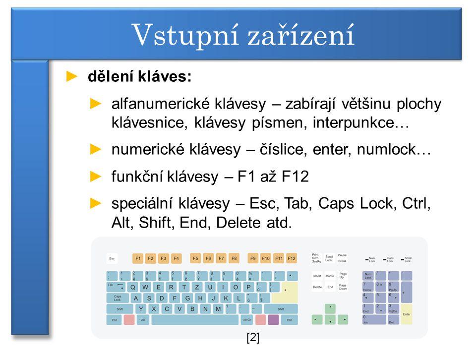 ►dělení kláves: ►alfanumerické klávesy – zabírají většinu plochy klávesnice, klávesy písmen, interpunkce… ►numerické klávesy – číslice, enter, numlock… ►funkční klávesy – F1 až F12 ►speciální klávesy – Esc, Tab, Caps Lock, Ctrl, Alt, Shift, End, Delete atd.