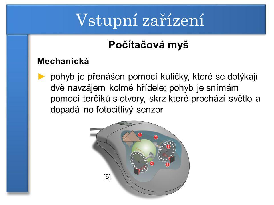 Počítačová myš Mechanická ►pohyb je přenášen pomocí kuličky, které se dotýkají dvě navzájem kolmé hřídele; pohyb je snímám pomocí terčíků s otvory, skrz které prochází světlo a dopadá no fotocitlivý senzor Vstupní zařízení [6]