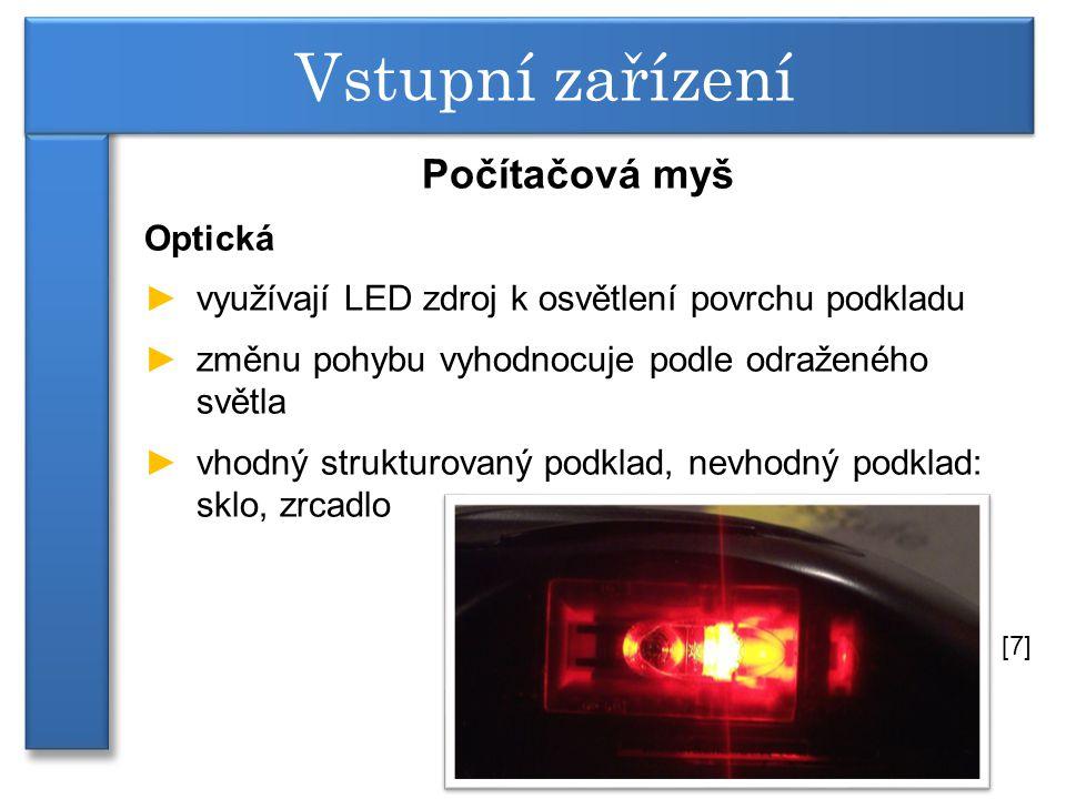 Počítačová myš Optická ►využívají LED zdroj k osvětlení povrchu podkladu ►změnu pohybu vyhodnocuje podle odraženého světla ►vhodný strukturovaný podklad, nevhodný podklad: sklo, zrcadlo Vstupní zařízení [7]