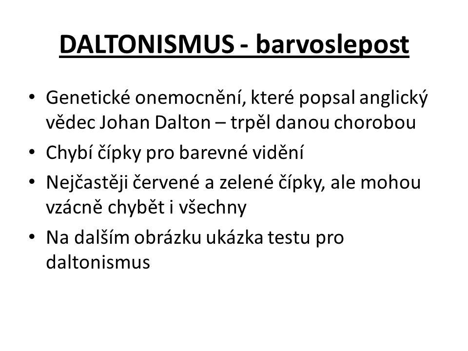 DALTONISMUS - barvoslepost Genetické onemocnění, které popsal anglický vědec Johan Dalton – trpěl danou chorobou Chybí čípky pro barevné vidění Nejčas