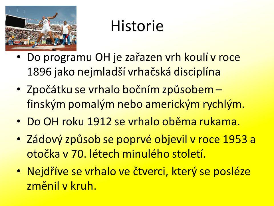 Historie Do programu OH je zařazen vrh koulí v roce 1896 jako nejmladší vrhačská disciplína Zpočátku se vrhalo bočním způsobem – finským pomalým nebo