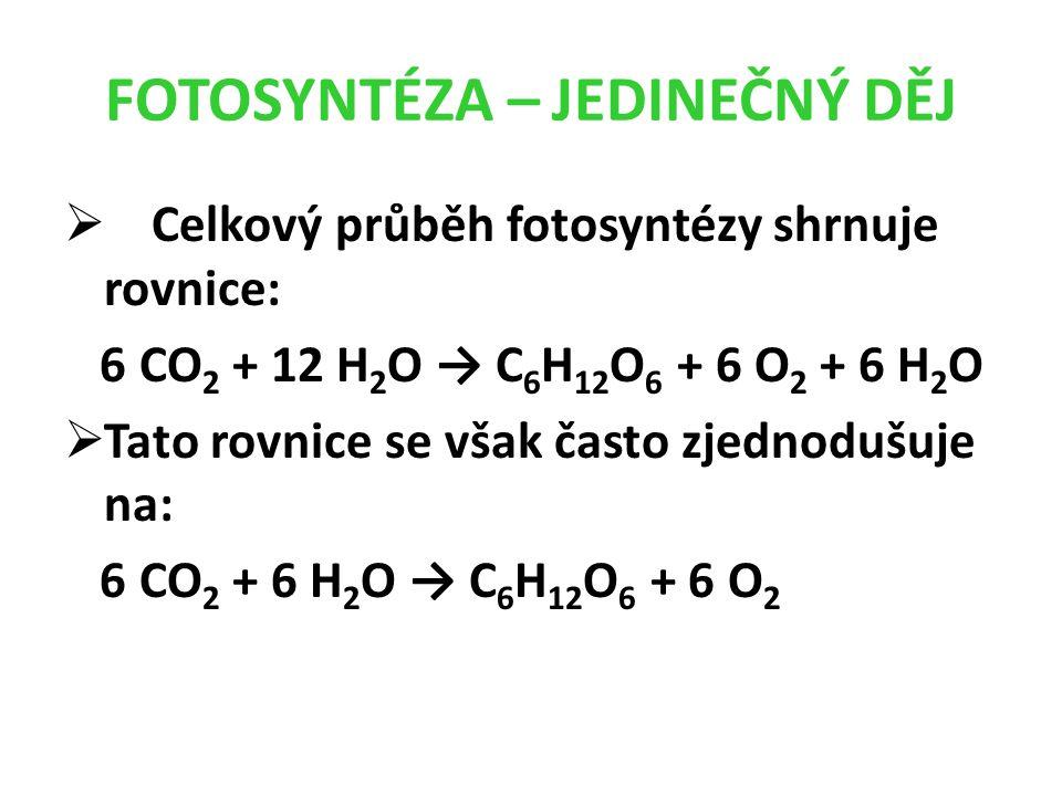 FOTOSYNTÉZA – JEDINEČNÝ DĚJ  Celkový průběh fotosyntézy shrnuje rovnice: 6 CO 2 + 12 H 2 O → C 6 H 12 O 6 + 6 O 2 + 6 H 2 O  Tato rovnice se však často zjednodušuje na: 6 CO 2 + 6 H 2 O → C 6 H 12 O 6 + 6 O 2