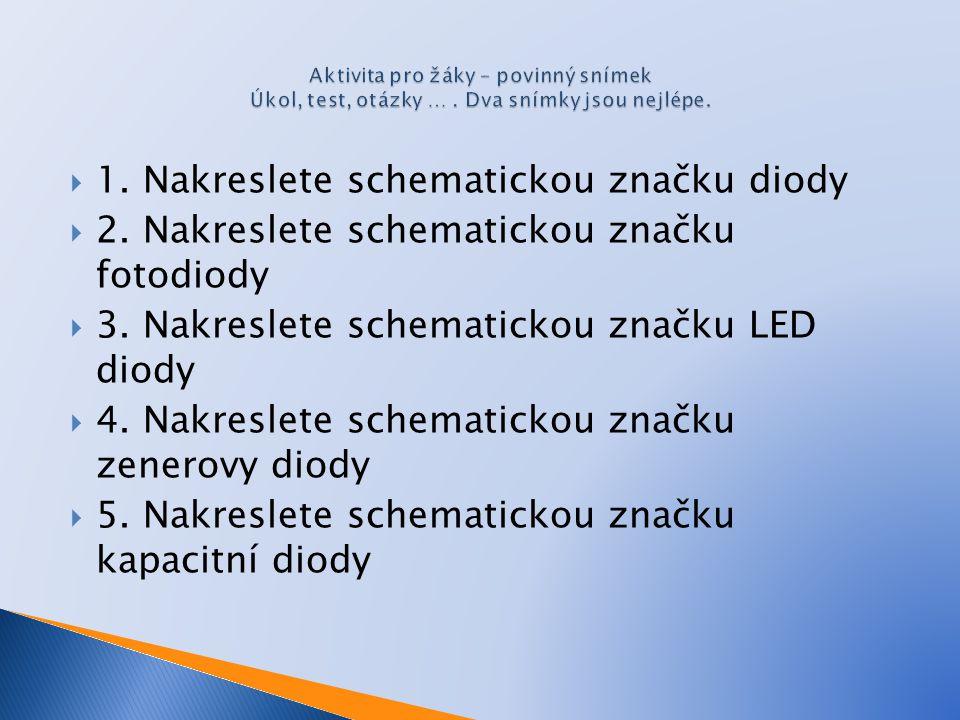  1. Nakreslete schematickou značku diody  2. Nakreslete schematickou značku fotodiody  3. Nakreslete schematickou značku LED diody  4. Nakreslete