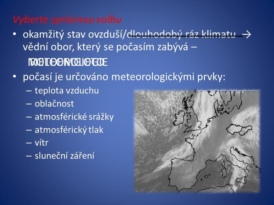 Vyberte správnou volbu okamžitý stav ovzduší/dlouhodobý ráz klimatu → vědní obor, který se počasím zabývá – počasí je určováno meteorologickými prvky: