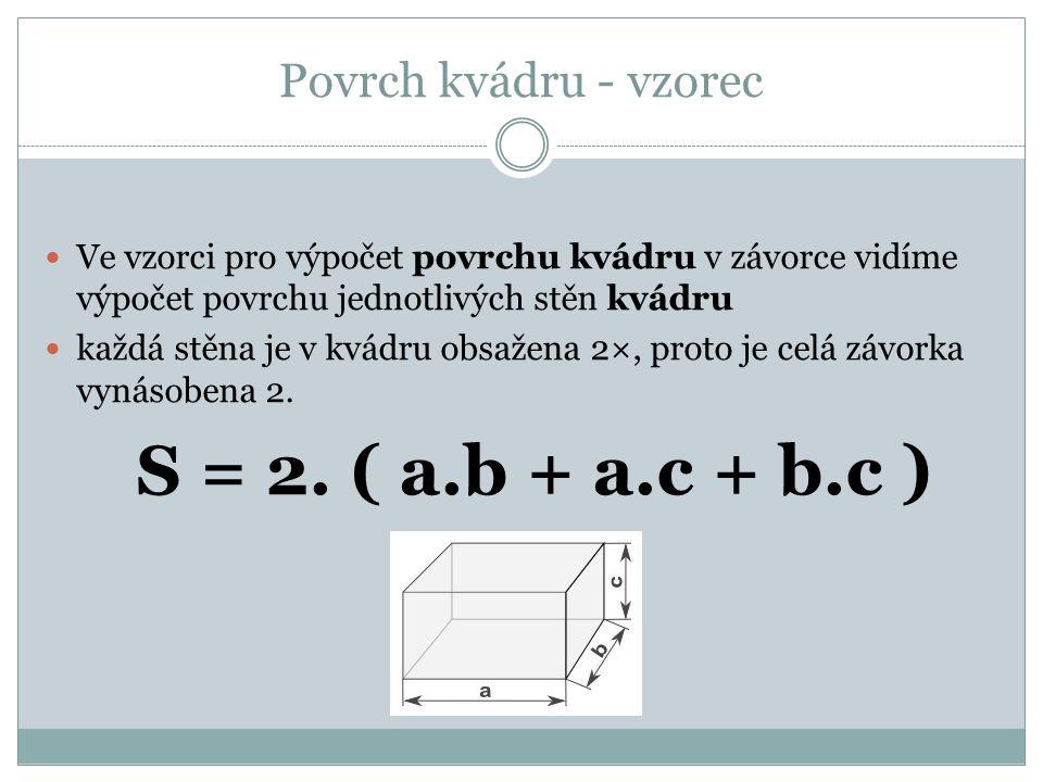 Povrch kvádru - vzorec Ve vzorci pro výpočet povrchu kvádru v závorce vidíme výpočet povrchu jednotlivých stěn kvádru každá stěna je v kvádru obsažena