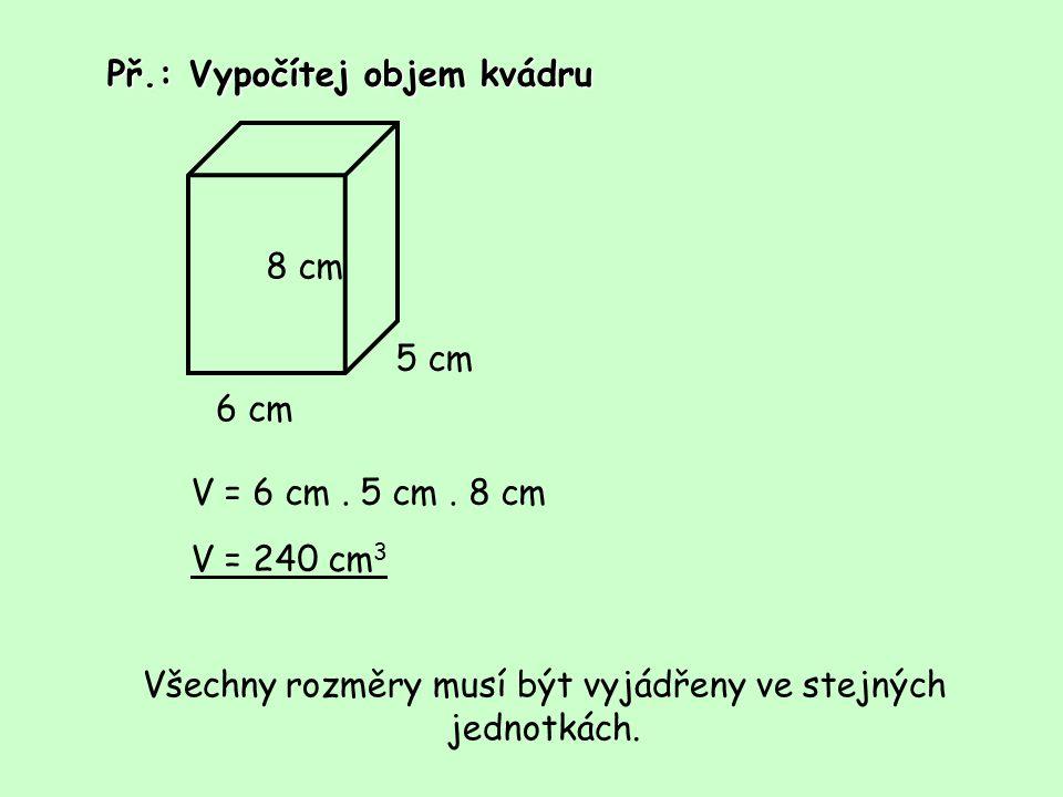 Př.: Vypočítej objem kvádru 6 cm 8 cm 5 cm V = 6 cm. 5 cm. 8 cm V = 240 cm 3 Všechny rozměry musí být vyjádřeny ve stejných jednotkách.
