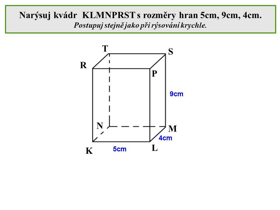 Narýsuj kvádr KLMNPRST s rozměry hran 5cm, 9cm, 4cm. Postupuj stejně jako při rýsování krychle. K L M N P S R T 5cm 4cm 9cm