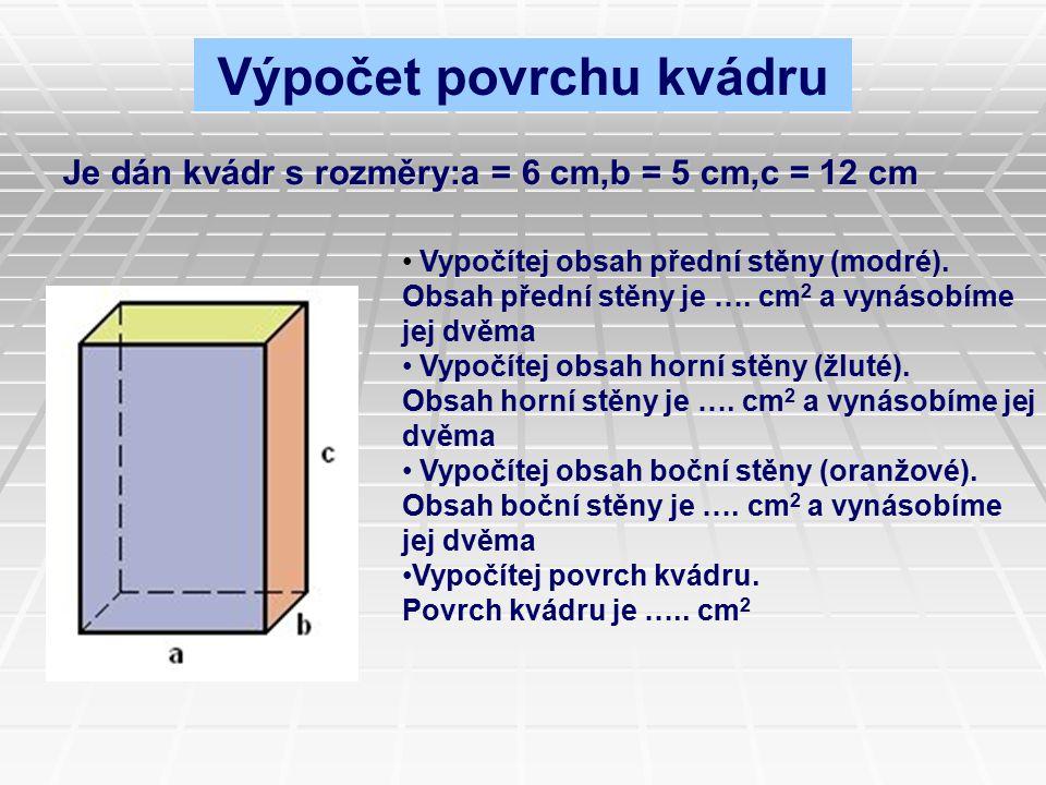 Je dán kvádr s rozměry:a = 6 cm,b = 5 cm,c = 12 cm Vypočítej obsah přední stěny (modré). Obsah přední stěny je …. cm 2 a vynásobíme jej dvěma Vypočíte