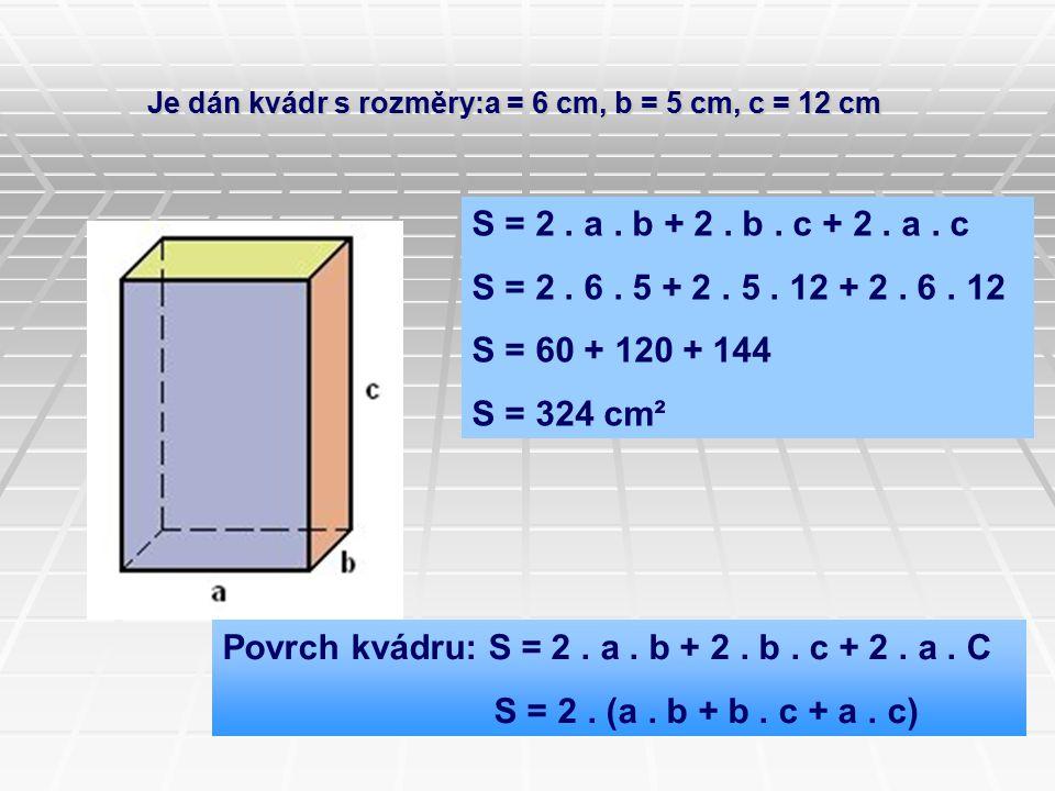 Je dán kvádr s rozměry:a = 6 cm, b = 5 cm, c = 12 cm S = 2. a. b + 2. b. c + 2. a. c S = 2. 6. 5 + 2. 5. 12 + 2. 6. 12 S = 60 + 120 + 144 S = 324 cm²