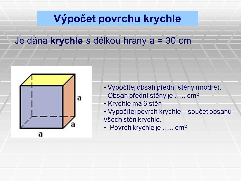 Je dána krychle s délkou hrany a = 30 cm Vypočítej obsah přední stěny (modré). Obsah přední stěny je ….. cm 2 Krychle má 6 stěn Vypočítej povrch krych