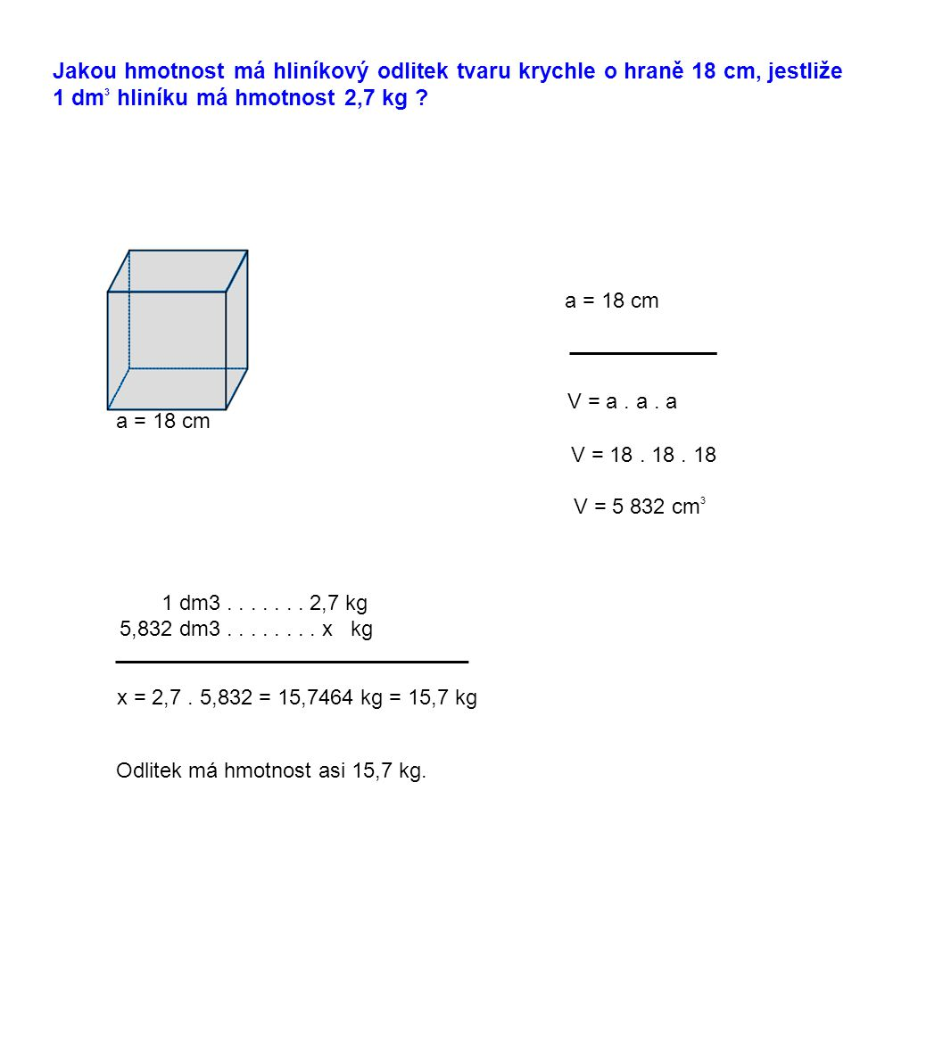 Jakou hmotnost má hliníkový odlitek tvaru krychle o hraně 18 cm, jestliže 1 dm 3 hliníku má hmotnost 2,7 kg ? a = 18 cm V = a. a. a V = 18. 18. 18 V =