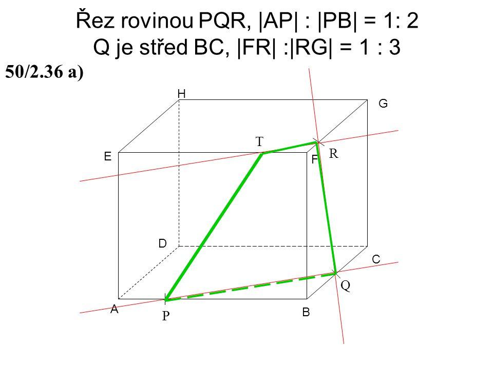 Řez rovinou PQR, |AP| : |PB| = 1: 2 Q je střed BC, |FR| :|RG| = 1 : 3 A B C D E F G H 50/2.36 a) P Q R T