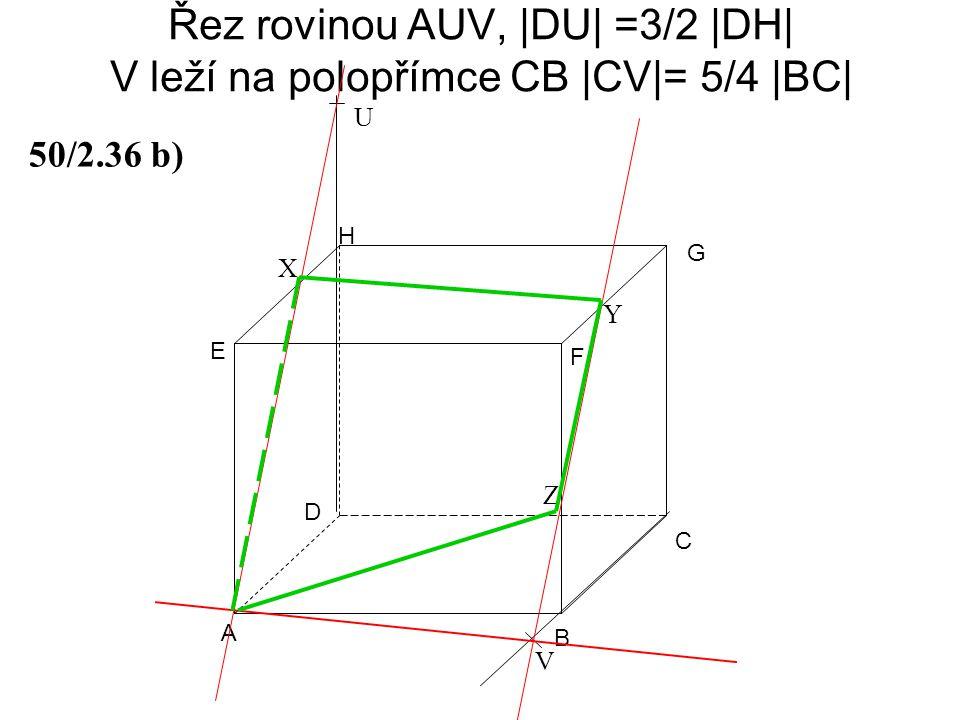 Řez rovinou AUV, |DU| =3/2 |DH| V leží na polopřímce CB |CV|= 5/4 |BC| A B C D E F G H 50/2.36 b) U V Z X Y