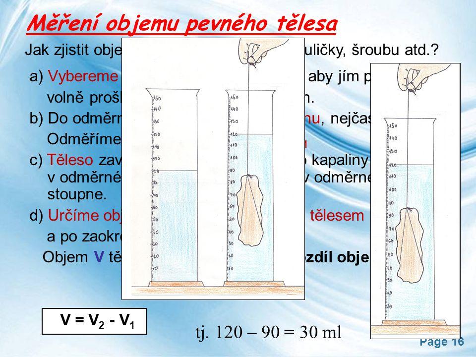 Page 16 Měření objemu pevného tělesa Jak zjistit objem např. dřevěné kostky, kuličky, šroubu atd.? a) Vybereme si vhodný odměrný válec, aby jím pevné