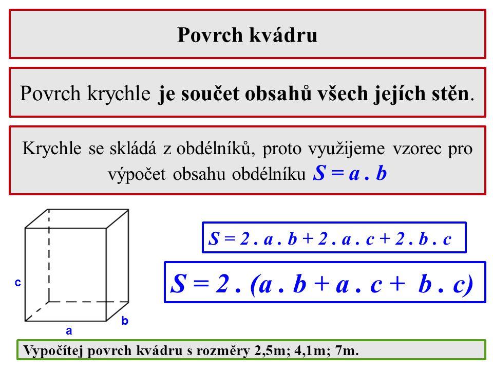 Povrch kvádru Krychle se skládá z obdélníků, proto využijeme vzorec pro výpočet obsahu obdélníku S = a. b Povrch krychle je součet obsahů všech jejích