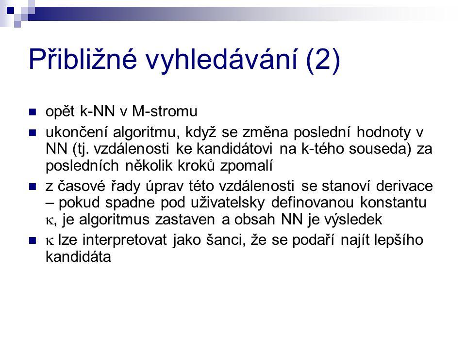 Přibližné vyhledávání (2) opět k-NN v M-stromu ukončení algoritmu, když se změna poslední hodnoty v NN (tj. vzdálenosti ke kandidátovi na k-tého souse