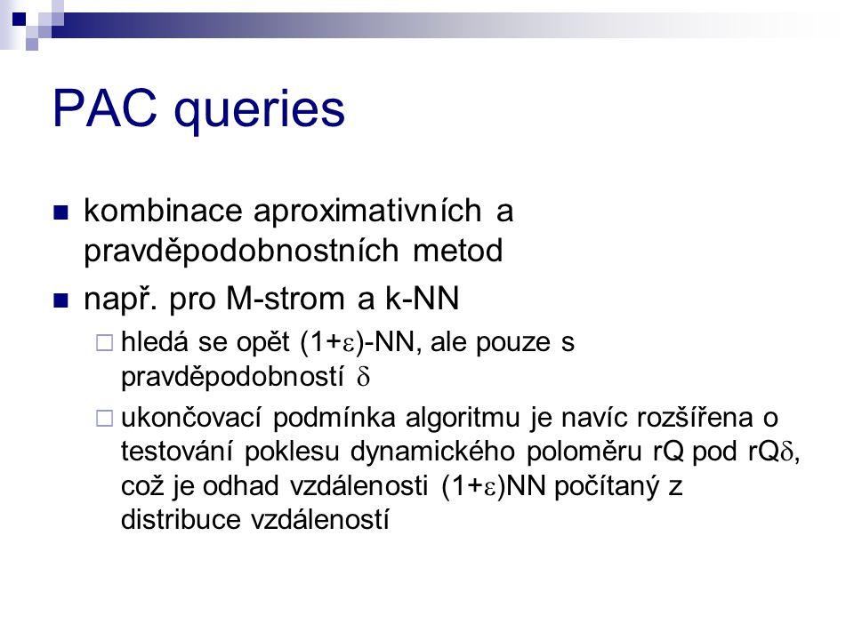 PAC queries kombinace aproximativních a pravděpodobnostních metod např. pro M-strom a k-NN  hledá se opět (1+  )-NN, ale pouze s pravděpodobností 