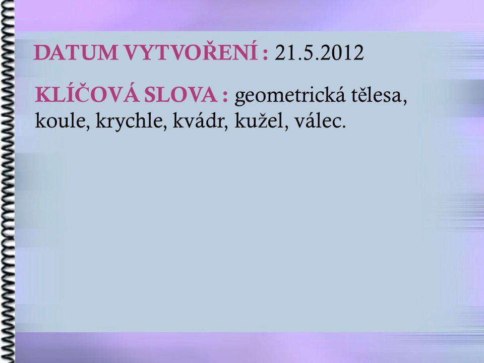 DATUM VYTVO Ř ENÍ : 21.5.2012 KLÍ Č OVÁ SLOVA : geometrická t ě lesa, koule, krychle, kvádr, ku ž el, válec.