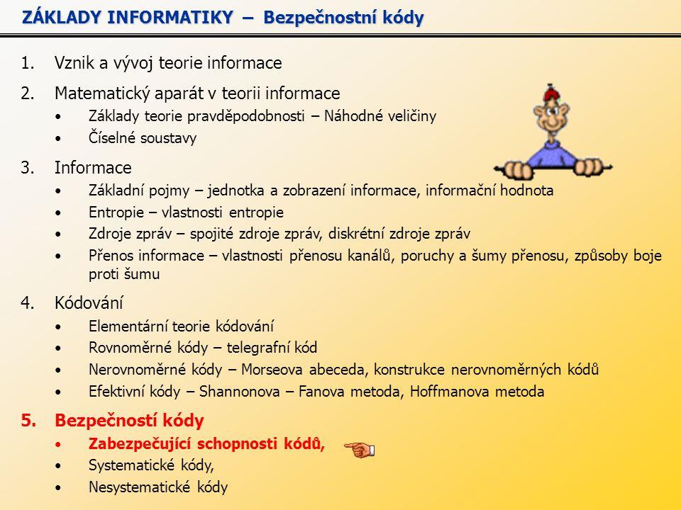 1.Vznik a vývoj teorie informace 2.Matematický aparát v teorii informace Základy teorie pravděpodobnosti – Náhodné veličiny Číselné soustavy 3.Informace Základní pojmy – jednotka a zobrazení informace, informační hodnota Entropie – vlastnosti entropie Zdroje zpráv – spojité zdroje zpráv, diskrétní zdroje zpráv Přenos informace – vlastnosti přenosu kanálů, poruchy a šumy přenosu, způsoby boje proti šumu 4.Kódování Elementární teorie kódování Rovnoměrné kódy – telegrafní kód Nerovnoměrné kódy – Morseova abeceda, konstrukce nerovnoměrných kódů Efektivní kódy – Shannonova – Fanova metoda, Hoffmanova metoda 5.Bezpečností kódy Zabezpečující schopnosti kódů, Systematické kódy, Nesystematické kódy ZÁKLADY INFORMATIKY – Bezpečnostní kódy ZÁKLADY INFORMATIKY – Bezpečnostní kódy