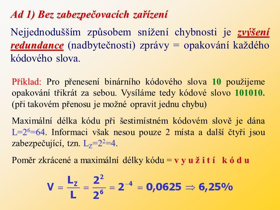 Ad 1) Bez zabezpečovacích zařízení zvýšení redundance Nejjednodušším způsobem snížení chybnosti je zvýšení redundance (nadbytečnosti) zprávy = opakování každého kódového slova.