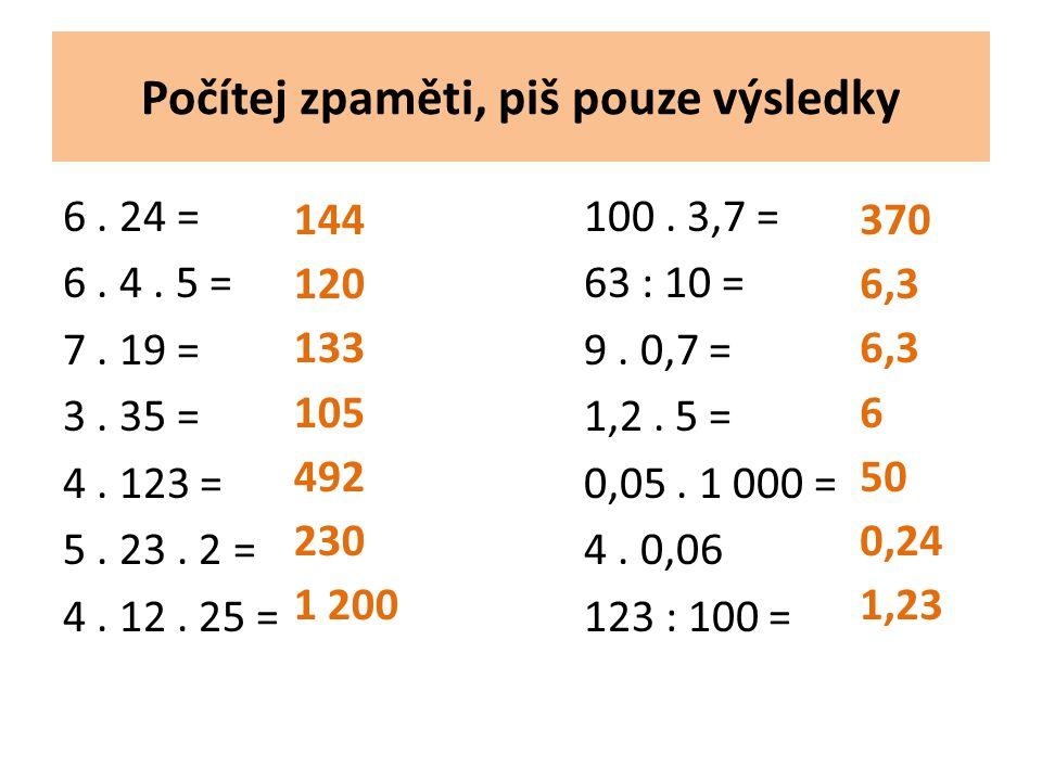 Počítej zpaměti, piš pouze výsledky 6. 24 = 100. 3,7 = 6. 4. 5 =63 : 10 = 7. 19 =9. 0,7 = 3. 35 =1,2. 5 = 4. 123 =0,05. 1 000 = 5. 23. 2 =4. 0,06 4. 1