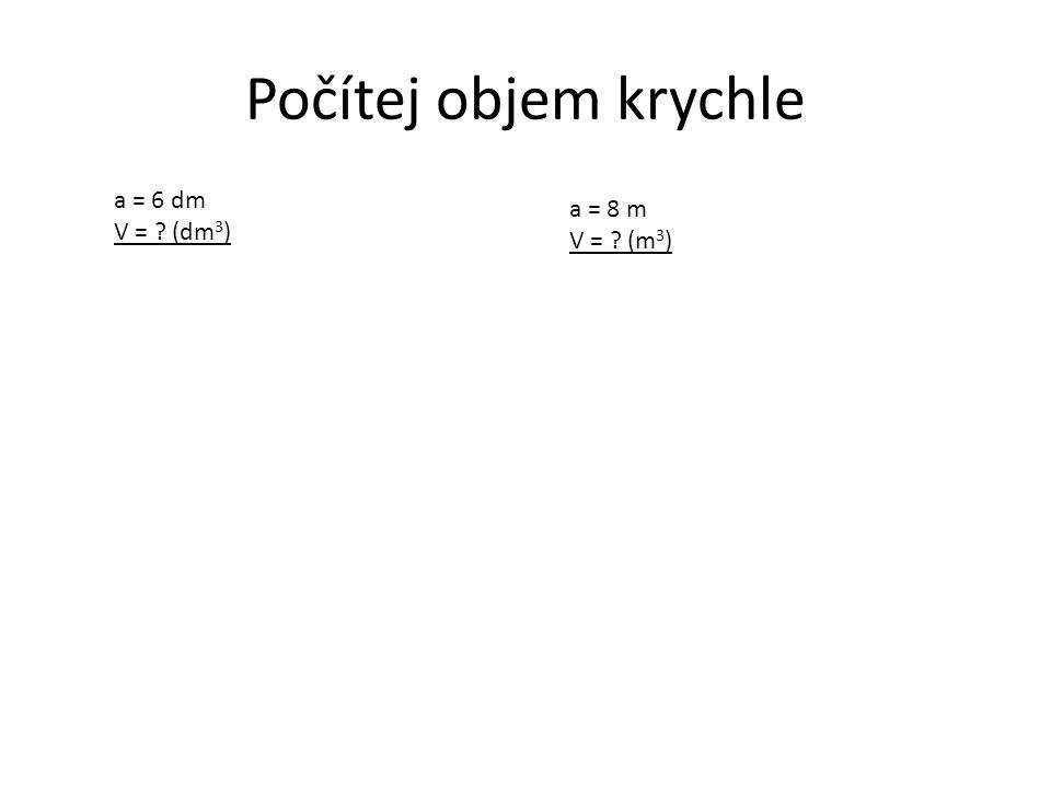 Počítej objem krychle a = 6 dm V = ? (dm 3 ) a = 8 m V = ? (m 3 )