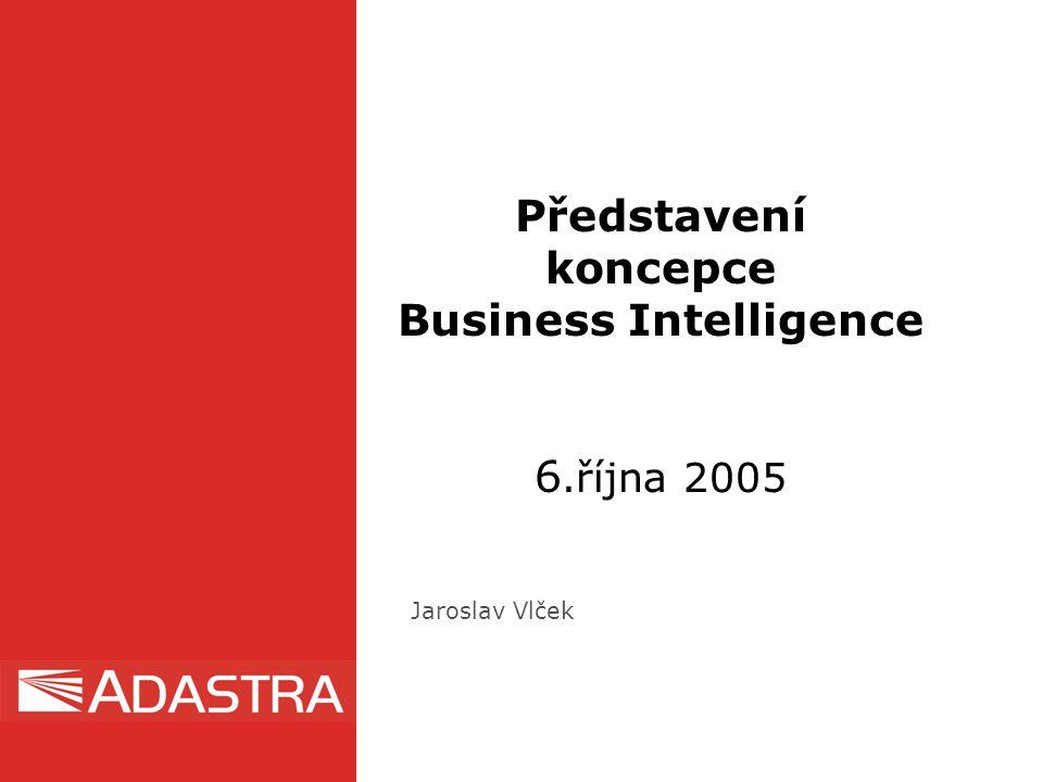 Představení koncepce Business Intelligence 6.října 2005 Jaroslav Vlček