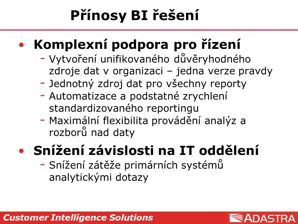 Customer Intelligence Solutions Přínosy BI řešení Komplexní podpora pro řízení  Vytvoření unifikovaného důvěryhodného zdroje dat v organizaci – jedna
