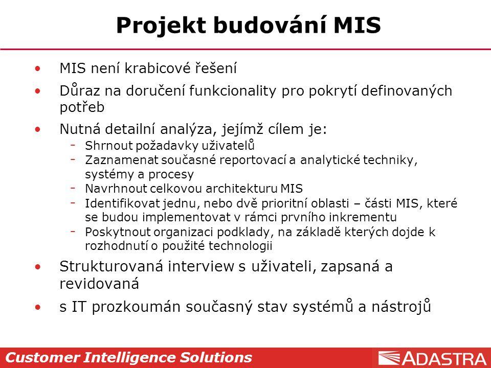 Customer Intelligence Solutions Projekt budování MIS MIS není krabicové řešení Důraz na doručení funkcionality pro pokrytí definovaných potřeb Nutná d