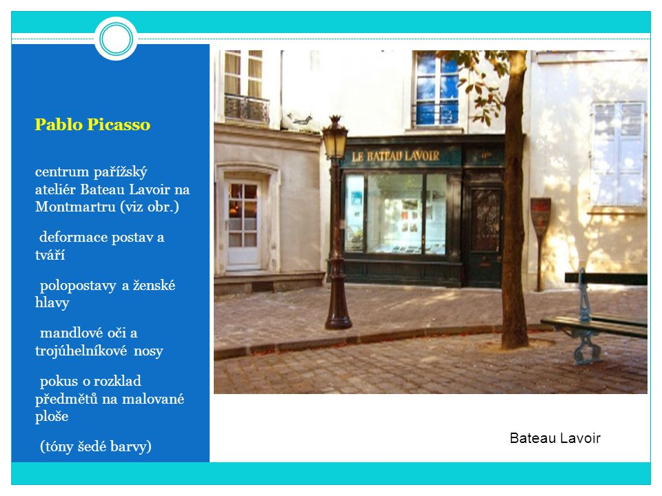 Pablo Picasso centrum pařížský ateliér Bateau Lavoir na Montmartru (viz obr.) deformace postav a tváří - polopostavy a ženské hlavy - mandlové oči a trojúhelníkové nosy - pokus o rozklad předmětů na malované ploše - (tóny šedé barvy) Bateau Lavoir