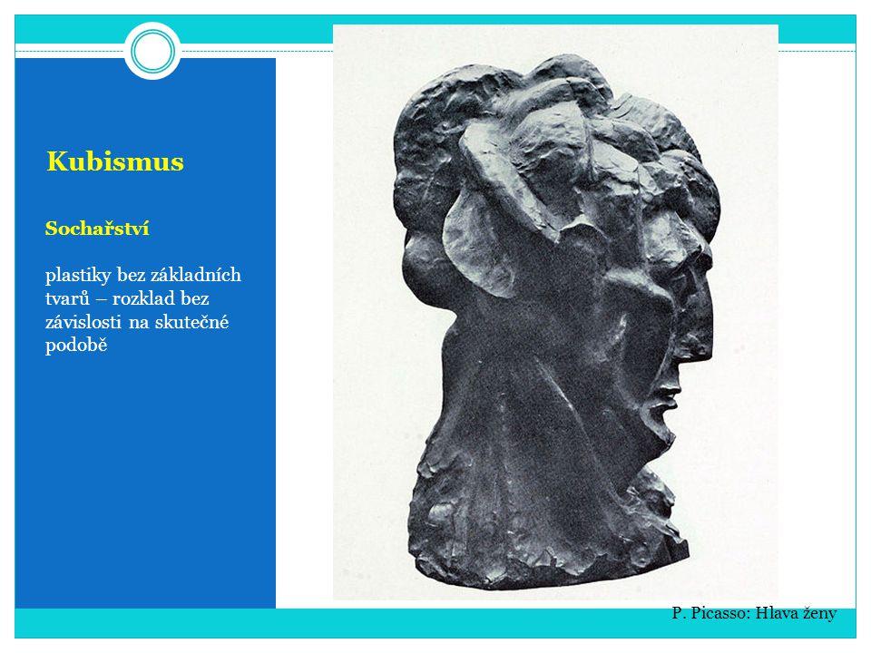 Kubismus Sochařství plastiky bez základních tvarů – rozklad bez závislosti na skutečné podobě P. Picasso: Hlava ženy