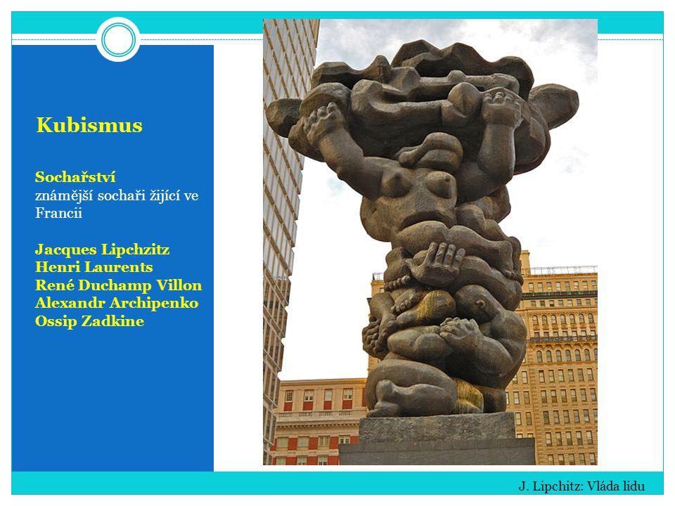 Kubismus Sochařství známější sochaři žijící ve Francii Jacques Lipchzitz Henri Laurents René Duchamp Villon Alexandr Archipenko Ossip Zadkine J.