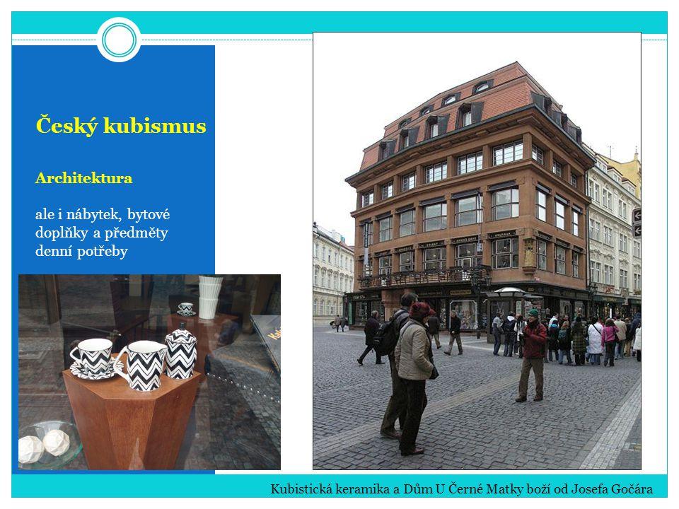 Český kubismus Architektura ale i nábytek, bytové doplňky a předměty denní potřeby Kubistická keramika a Dům U Černé Matky boží od Josefa Gočára