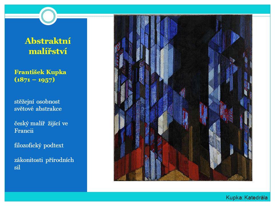 Abstraktní malířství František Kupka (1871 – 1957) stěžejní osobnost světové abstrakce český malíř žijící ve Francii filozofický podtext zákonitosti přírodních sil Kupka: Katedrála