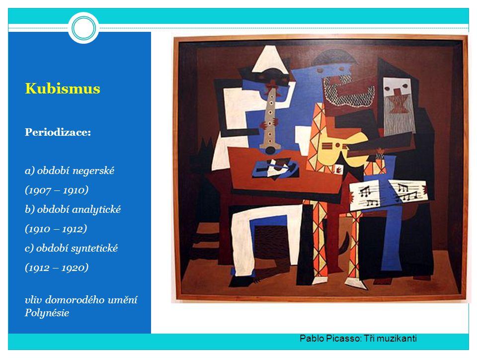 Kubismus Periodizace: a) období negerské (1907 – 1910) b) období analytické (1910 – 1912) c) období syntetické (1912 – 1920) vliv domorodého umění Polynésie Pablo Picasso: Tři muzikanti