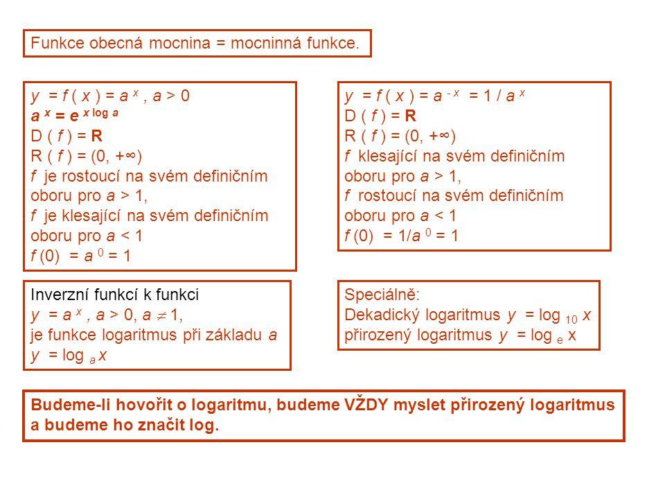 Funkce obecná mocnina = mocninná funkce. y = f ( x ) = a x, a > 0 a x = e x log a D ( f ) = R R ( f ) = (0, +∞) f je rostoucí na svém definičním oboru