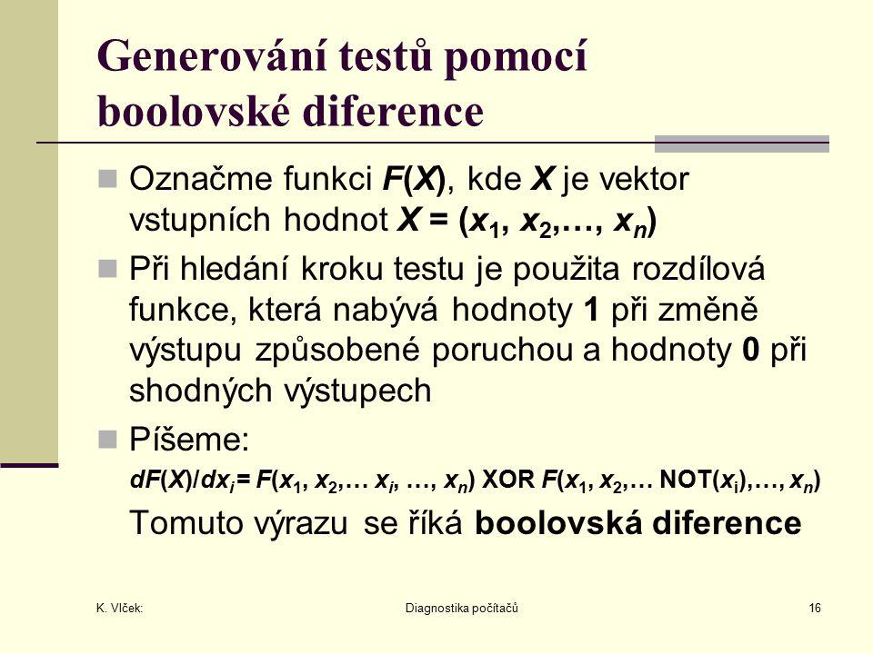 K. Vlček: Diagnostika počítačů16 Generování testů pomocí boolovské diference Označme funkci F(X), kde X je vektor vstupních hodnot X = (x 1, x 2,…, x