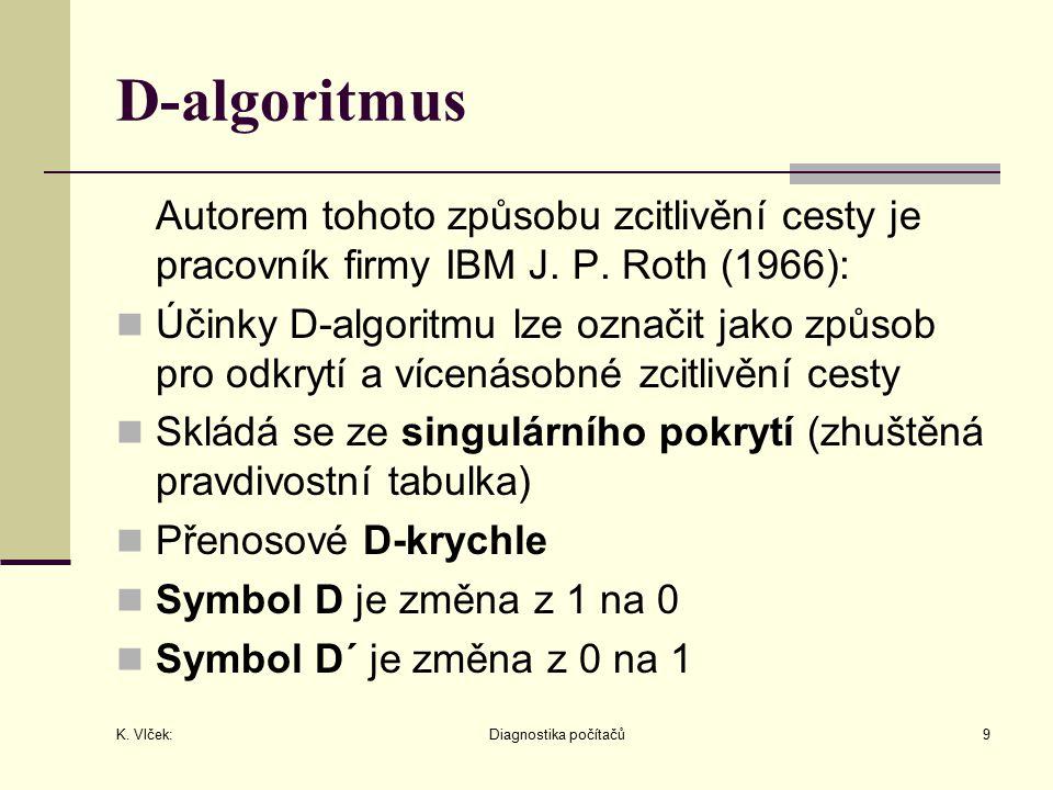 K. Vlček: Diagnostika počítačů9 D-algoritmus Autorem tohoto způsobu zcitlivění cesty je pracovník firmy IBM J. P. Roth (1966): Účinky D-algoritmu lze