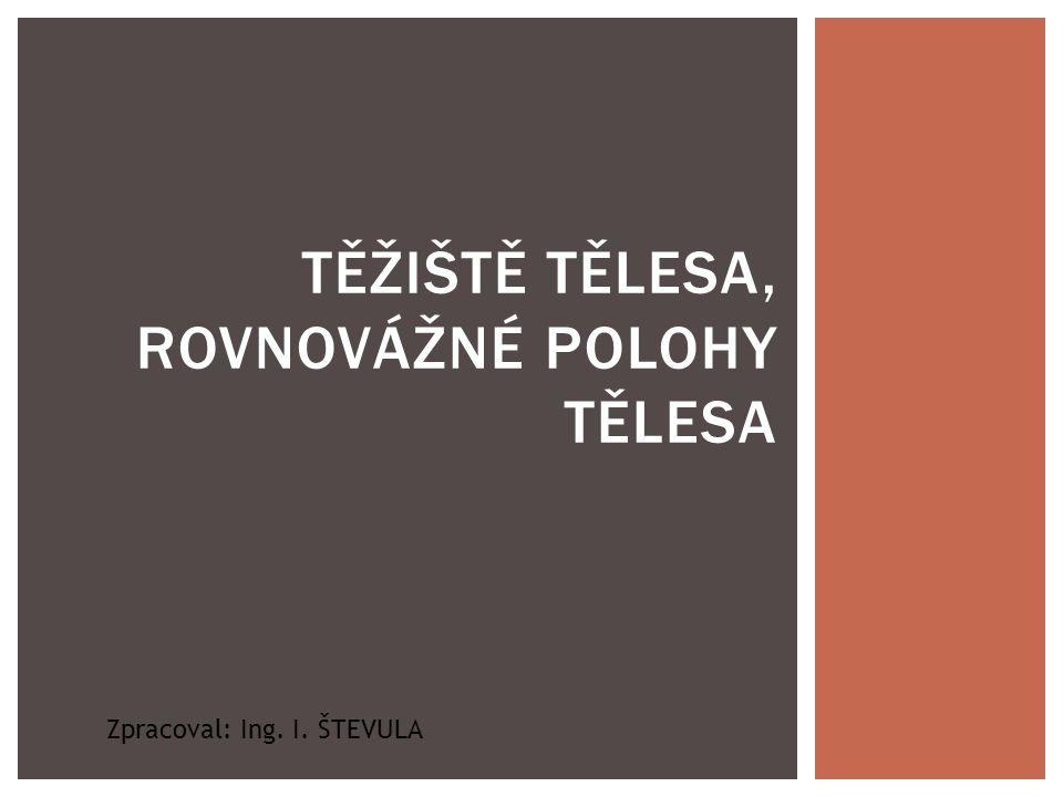 TĚŽIŠTĚ TĚLESA, ROVNOVÁŽNÉ POLOHY TĚLESA Zpracoval: Ing. I. ŠTEVULA