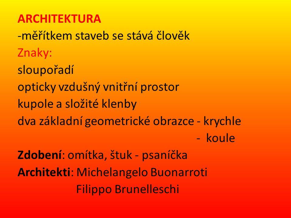 ARCHITEKTURA -měřítkem staveb se stává člověk Znaky: sloupořadí opticky vzdušný vnitřní prostor kupole a složité klenby dva základní geometrické obrazce - krychle - koule Zdobení: omítka, štuk - psaníčka Architekti: Michelangelo Buonarroti Filippo Brunelleschi