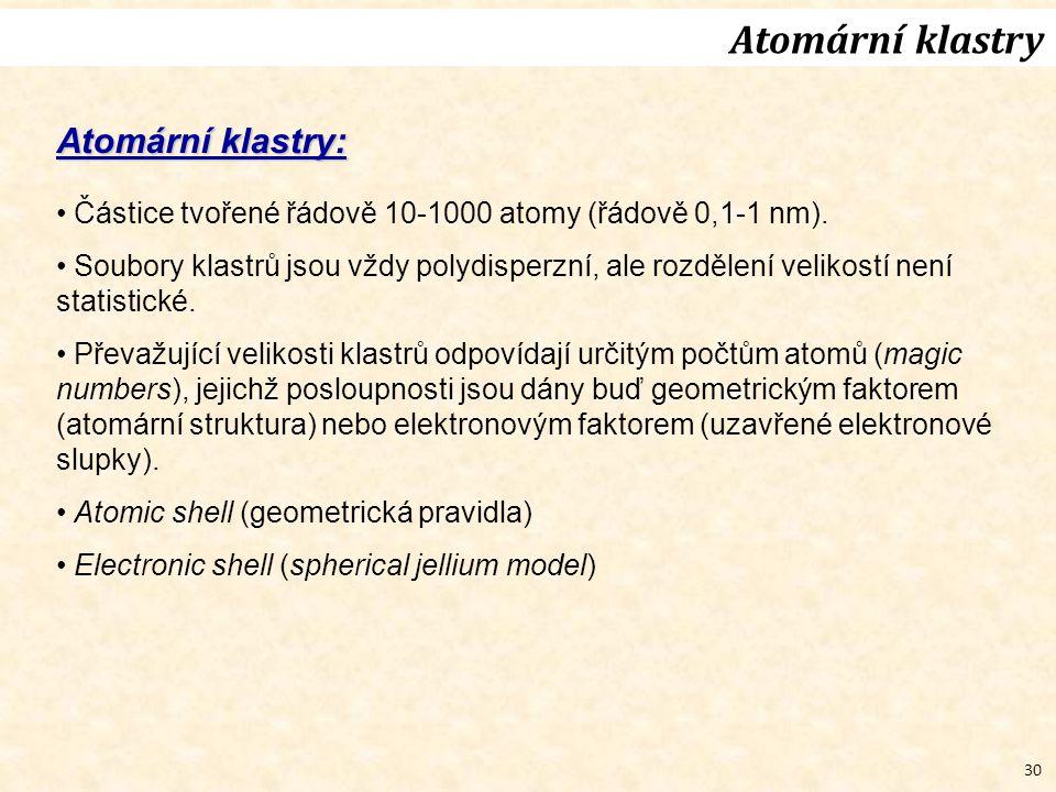 30 Atomární klastry Atomární klastry: Částice tvořené řádově 10-1000 atomy (řádově 0,1-1 nm). Soubory klastrů jsou vždy polydisperzní, ale rozdělení v