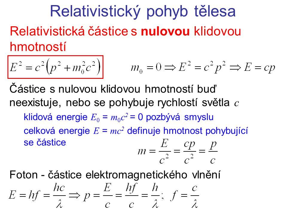 Relativistický pohyb tělesa Relativistická částice s nulovou klidovou hmotností Částice s nulovou klidovou hmotností buď neexistuje, nebo se pohybuje rychlostí světla c klidová energie E 0 = m 0 c 2 = 0 pozbývá smyslu celková energie E = mc 2 definuje hmotnost pohybující se částice Foton - částice elektromagnetického vlnění