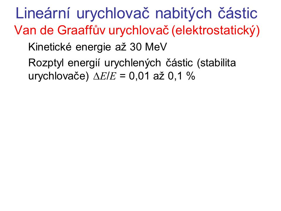 Lineární urychlovač nabitých částic Van de Graaffův urychlovač (elektrostatický) Kinetické energie až 30 MeV Rozptyl energií urychlených částic (stabilita urychlovače)  E / E = 0,01 až 0,1 %