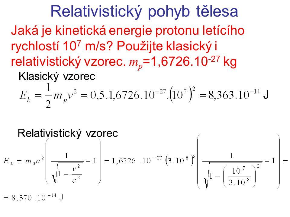 Relativistický pohyb tělesa Jaká je kinetická energie protonu letícího rychlostí 10 7 m/s? Použijte klasický i relativistický vzorec. m p =1,6726.10 -