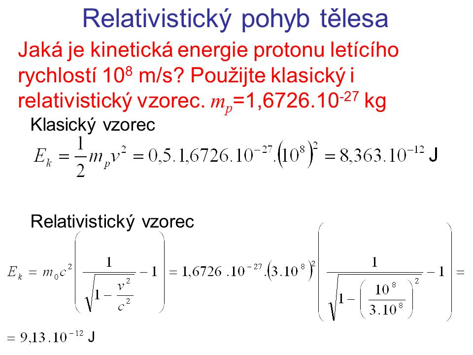 Relativistický pohyb tělesa Jaká je kinetická energie protonu letícího rychlostí 10 8 m/s? Použijte klasický i relativistický vzorec. m p =1,6726.10 -