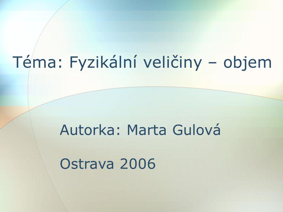 Téma: Fyzikální veličiny – objem Autorka: Marta Gulová Ostrava 2006